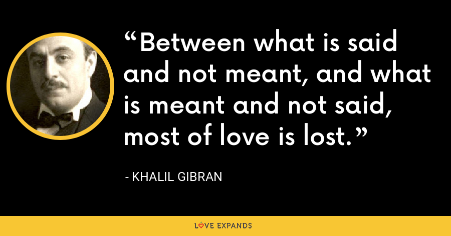 Between what is said and not meant, and what is meant and not said, most of love is lost. - Khalil Gibran