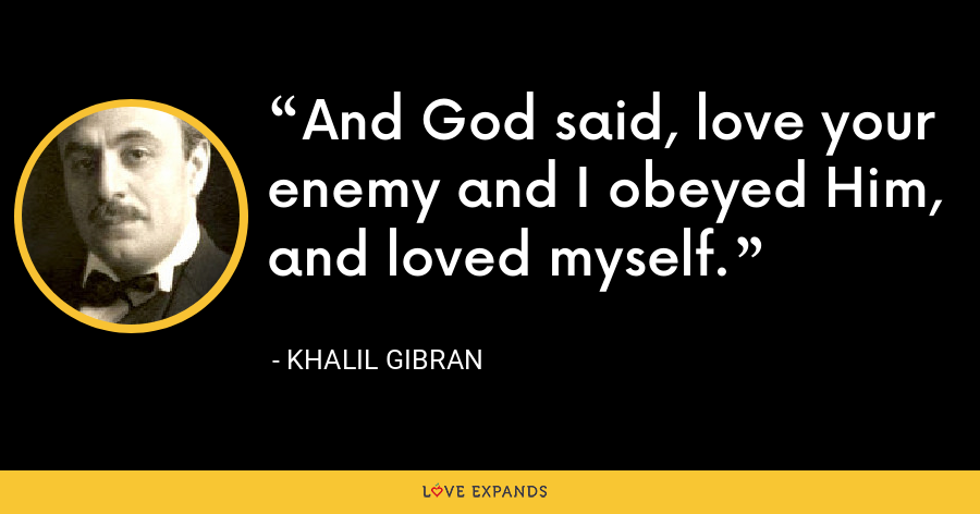 And God said, love your enemy and I obeyed Him, and loved myself. - Khalil Gibran