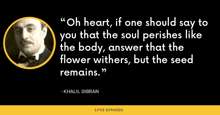 Oh heart, if one should say to you that the soul perishes like the body, answer that the flower withers, but the seed remains. - Khalil Gibran