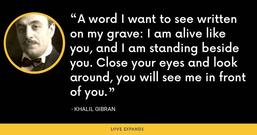 A word I want to see written on my grave: I am alive like you, and I am standing beside you. Close your eyes and look around, you will see me in front of you. - Khalil Gibran