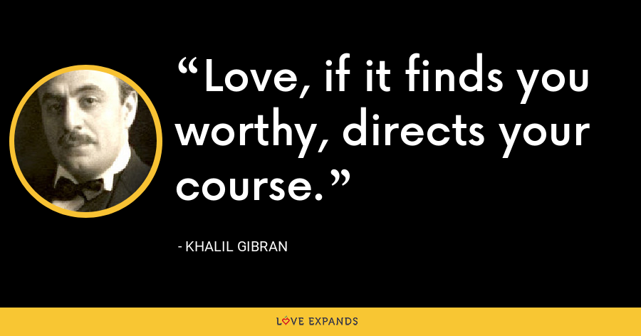 Love, if it finds you worthy, directs your course. - Khalil Gibran