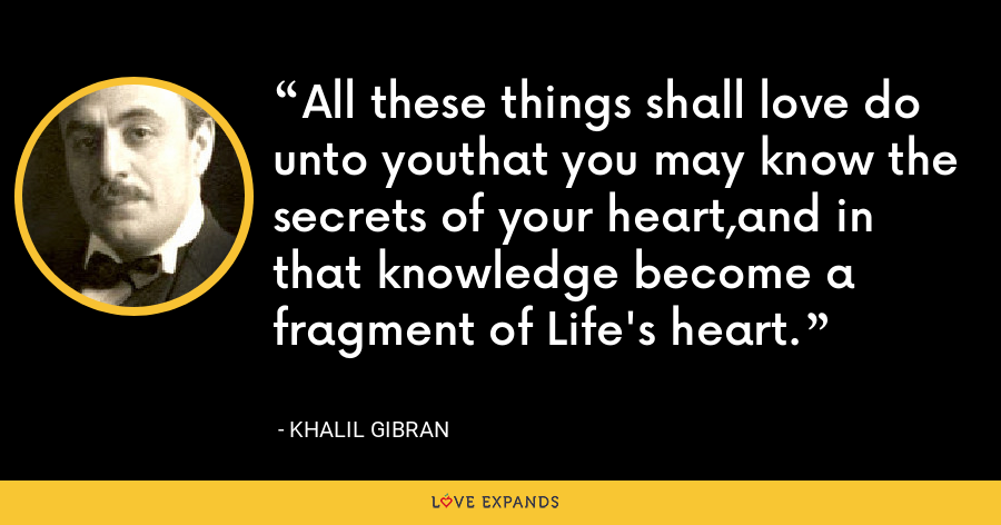 All these things shall love do unto youthat you may know the secrets of your heart,and in that knowledge become a fragment of Life's heart. - Khalil Gibran