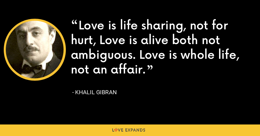 Love is life sharing, not for hurt, Love is alive both not ambiguous. Love is whole life, not an affair. - Khalil Gibran