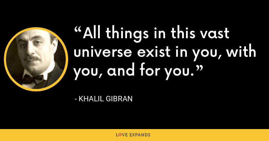 All things in this vast universe exist in you, with you, and for you. - Khalil Gibran