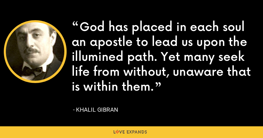 God has placed in each soul an apostle to lead us upon the illumined path. Yet many seek life from without, unaware that is within them. - Khalil Gibran