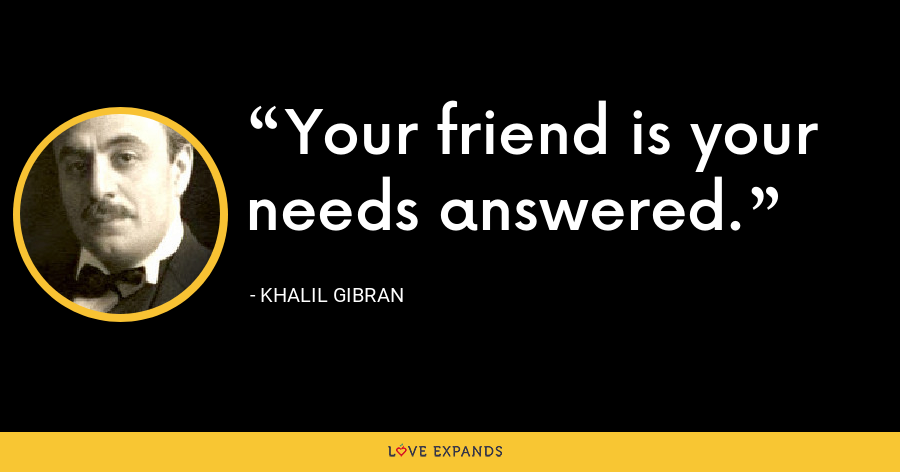 Your friend is your needs answered. - Khalil Gibran