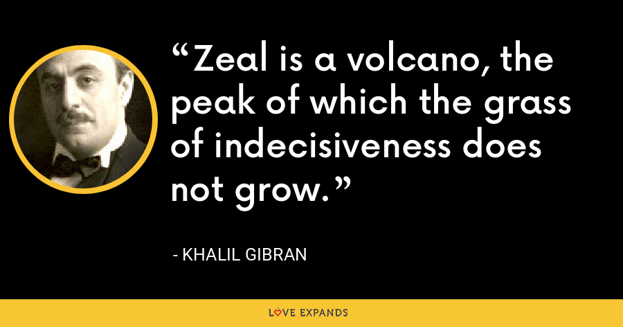 Zeal is a volcano, the peak of which the grass of indecisiveness does not grow. - Khalil Gibran