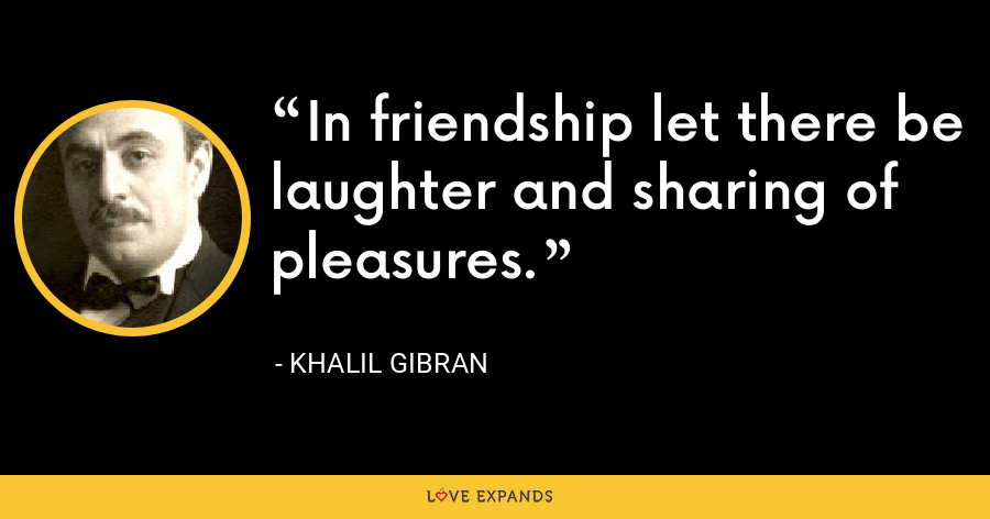 In friendship let there be laughter and sharing of pleasures. - Khalil Gibran