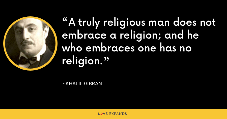 A truly religious man does not embrace a religion; and he who embraces one has no religion. - Khalil Gibran