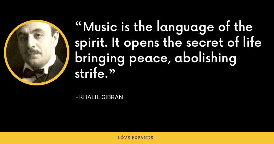 Music is the language of the spirit. It opens the secret of life bringing peace, abolishing strife. - Khalil Gibran