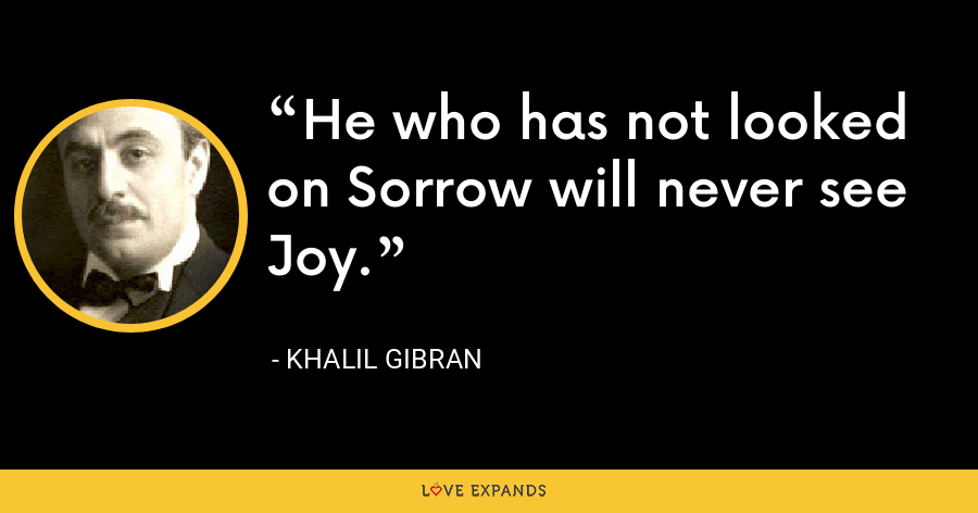 He who has not looked on Sorrow will never see Joy. - Khalil Gibran