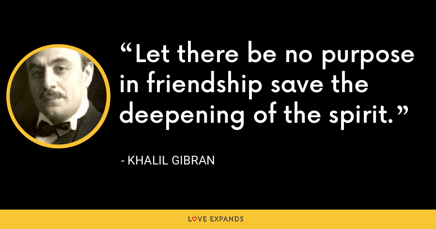Let there be no purpose in friendship save the deepening of the spirit. - Khalil Gibran