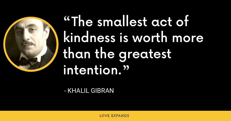 The smallest act of kindness is worth more than the greatest intention. - Khalil Gibran