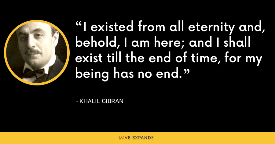 I existed from all eternity and, behold, I am here; and I shall exist till the end of time, for my being has no end. - Khalil Gibran