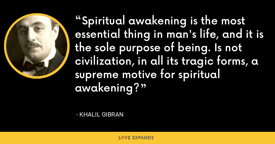 Spiritual awakening is the most essential thing in man's life, and it is the sole purpose of being. Is not civilization, in all its tragic forms, a supreme motive for spiritual awakening? - Khalil Gibran