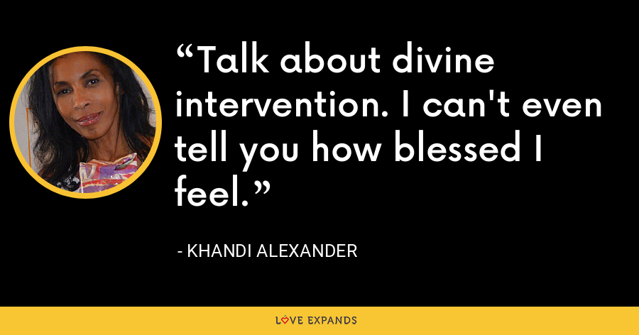 Talk about divine intervention. I can't even tell you how blessed I feel. - Khandi Alexander