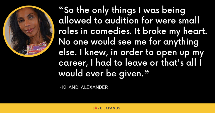 So the only things I was being allowed to audition for were small roles in comedies. It broke my heart. No one would see me for anything else. I knew, in order to open up my career, I had to leave or that's all I would ever be given. - Khandi Alexander