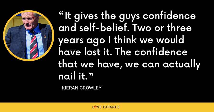 It gives the guys confidence and self-belief. Two or three years ago I think we would have lost it. The confidence that we have, we can actually nail it. - Kieran Crowley