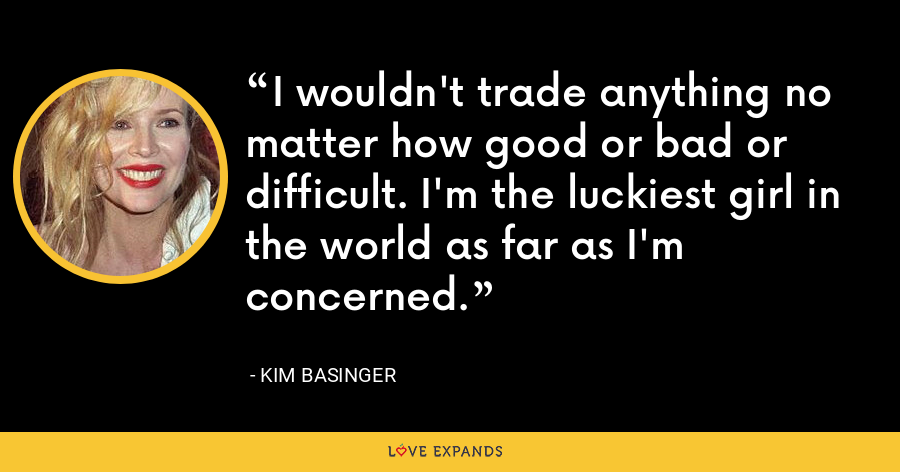 I wouldn't trade anything no matter how good or bad or difficult. I'm the luckiest girl in the world as far as I'm concerned. - Kim Basinger
