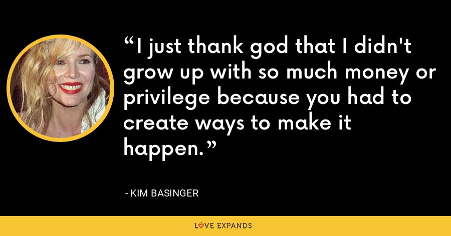 I just thank god that I didn't grow up with so much money or privilege because you had to create ways to make it happen. - Kim Basinger