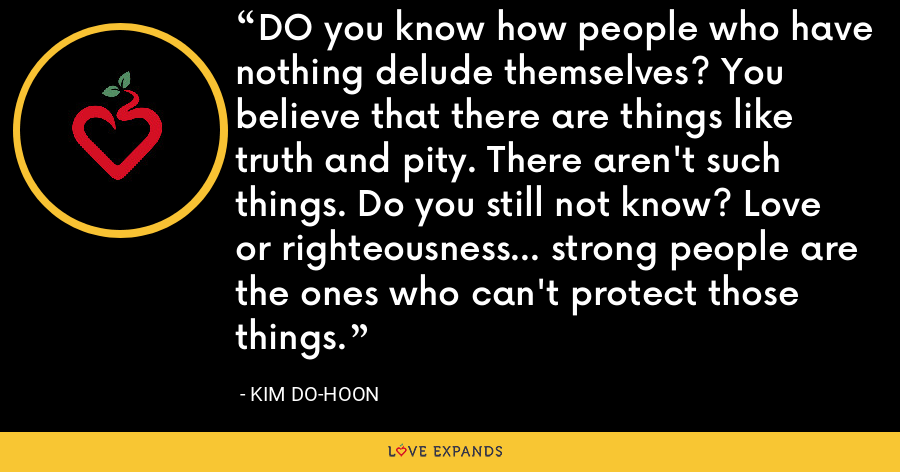 DO you know how people who have nothing delude themselves? You believe that there are things like truth and pity. There aren't such things. Do you still not know? Love or righteousness... strong people are the ones who can't protect those things. - Kim Do-hoon
