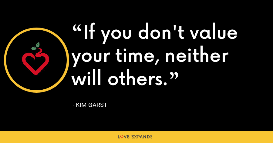 If you don't value your time, neither will others. - Kim Garst
