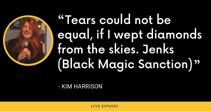 Tears could not be equal, if I wept diamonds from the skies. Jenks (Black Magic Sanction) - Kim Harrison