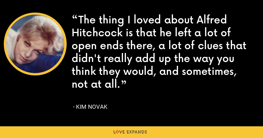 The thing I loved about Alfred Hitchcock is that he left a lot of open ends there, a lot of clues that didn't really add up the way you think they would, and sometimes, not at all. - Kim Novak