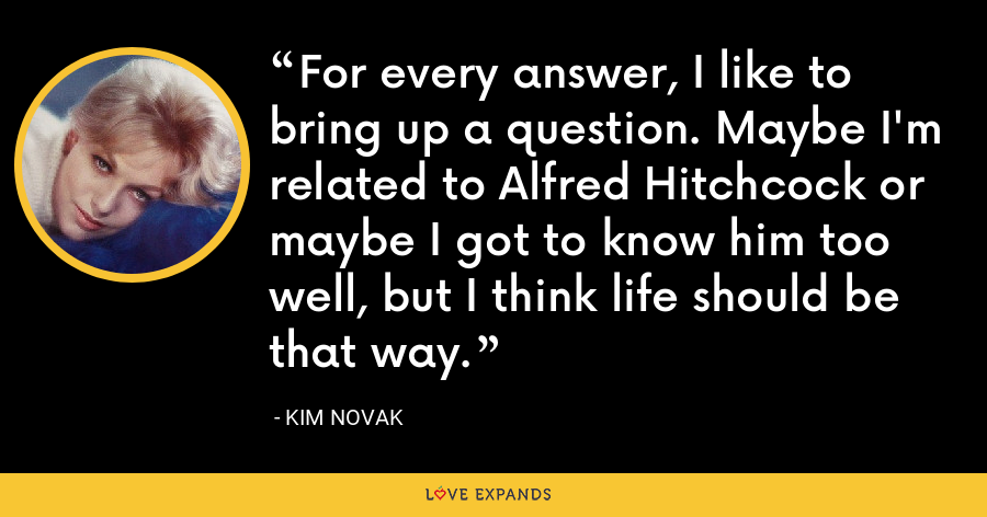 For every answer, I like to bring up a question. Maybe I'm related to Alfred Hitchcock or maybe I got to know him too well, but I think life should be that way. - Kim Novak