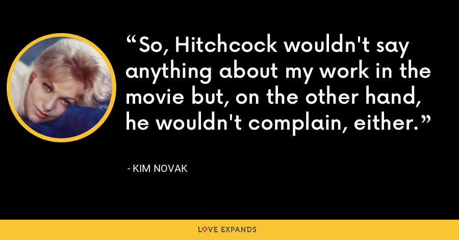 So, Hitchcock wouldn't say anything about my work in the movie but, on the other hand, he wouldn't complain, either. - Kim Novak