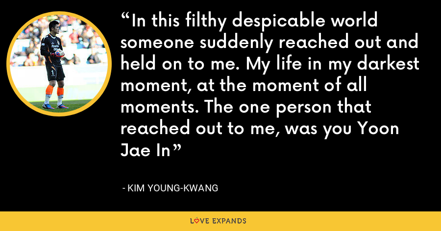 In this filthy despicable world someone suddenly reached out and held on to me. My life in my darkest moment, at the moment of all moments. The one person that reached out to me, was you Yoon Jae In - Kim Young-kwang