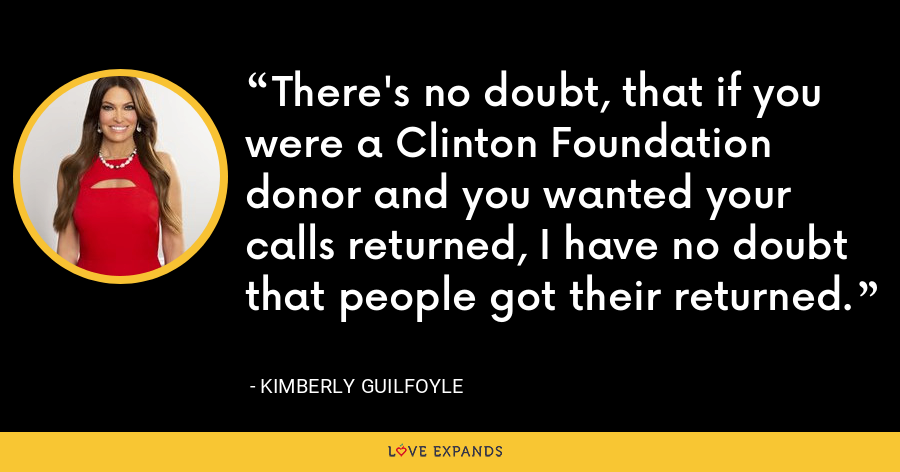 There's no doubt, that if you were a Clinton Foundation donor and you wanted your calls returned, I have no doubt that people got their returned. - Kimberly Guilfoyle