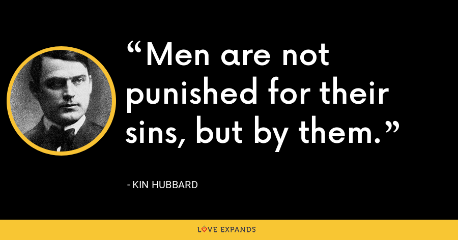 Men are not punished for their sins, but by them. - Kin Hubbard