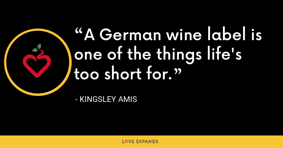 A German wine label is one of the things life's too short for. - Kingsley Amis