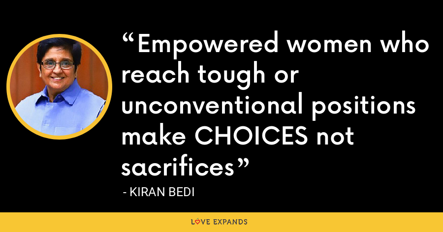 Empowered women who reach tough or unconventional positions make CHOICES not sacrifices - Kiran Bedi