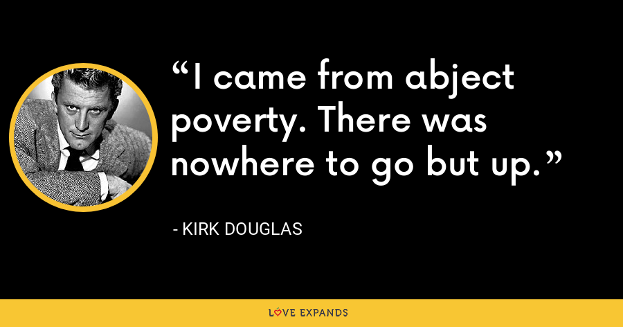 I came from abject poverty. There was nowhere to go but up. - Kirk Douglas