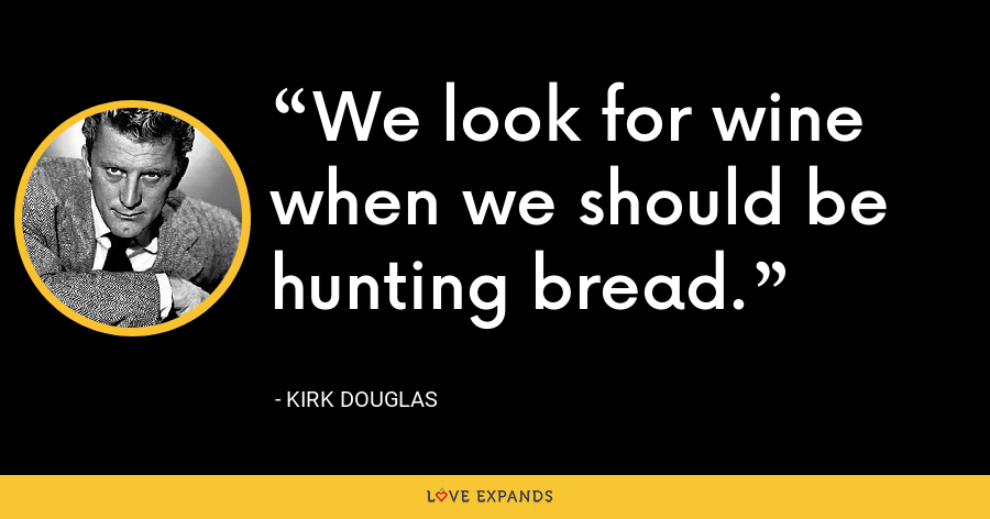 We look for wine when we should be hunting bread. - Kirk Douglas