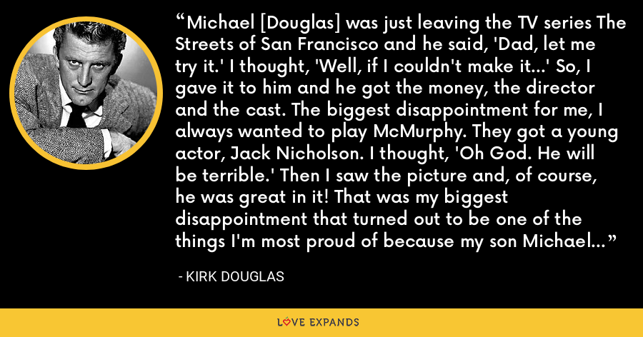 Michael [Douglas] was just leaving the TV series The Streets of San Francisco and he said, 'Dad, let me try it.' I thought, 'Well, if I couldn't make it...' So, I gave it to him and he got the money, the director and the cast. The biggest disappointment for me, I always wanted to play McMurphy. They got a young actor, Jack Nicholson. I thought, 'Oh God. He will be terrible.' Then I saw the picture and, of course, he was great in it! That was my biggest disappointment that turned out to be one of the things I'm most proud of because my son Michael did it. I couldn't do it, but Michael did it. - Kirk Douglas