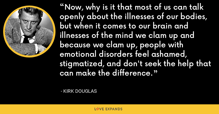Now, why is it that most of us can talk openly about the illnesses of our bodies, but when it comes to our brain and illnesses of the mind we clam up and because we clam up, people with emotional disorders feel ashamed, stigmatized, and don't seek the help that can make the difference. - Kirk Douglas