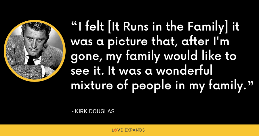 I felt [It Runs in the Family] it was a picture that, after I'm gone, my family would like to see it. It was a wonderful mixture of people in my family. - Kirk Douglas