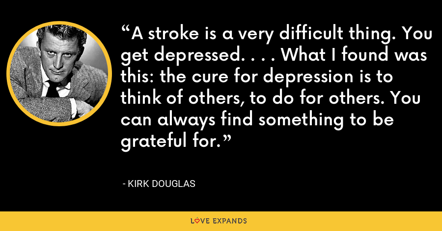 A stroke is a very difficult thing. You get depressed. . . . What I found was this: the cure for depression is to think of others, to do for others. You can always find something to be grateful for. - Kirk Douglas