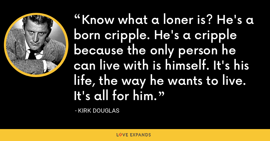Know what a loner is? He's a born cripple. He's a cripple because the only person he can live with is himself. It's his life, the way he wants to live. It's all for him. - Kirk Douglas