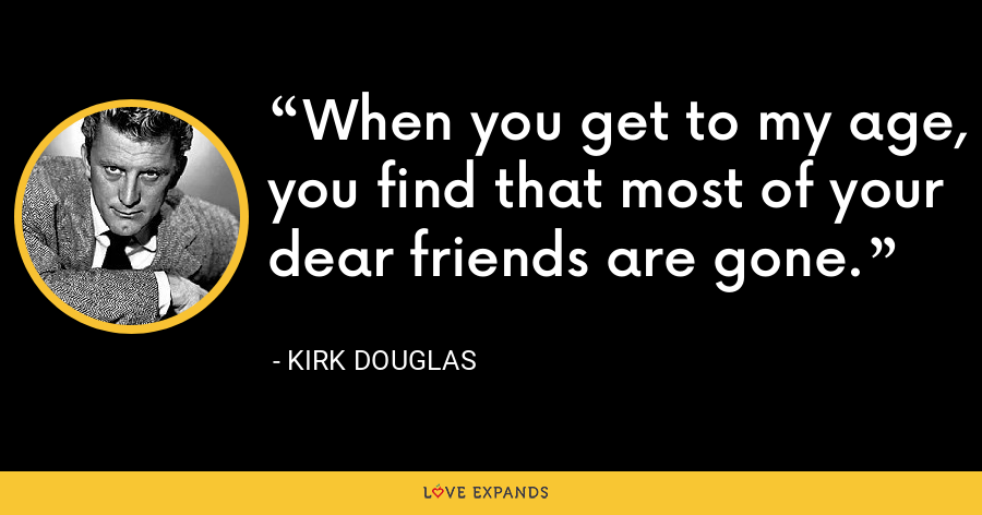 When you get to my age, you find that most of your dear friends are gone. - Kirk Douglas