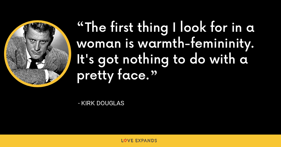 The first thing I look for in a woman is warmth-femininity. It's got nothing to do with a pretty face. - Kirk Douglas