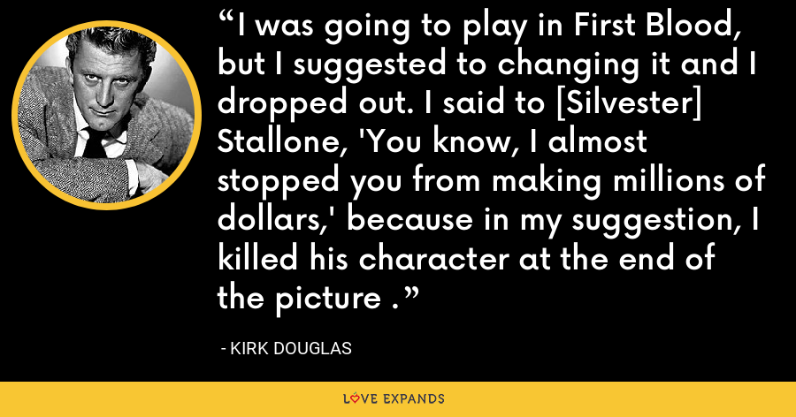 I was going to play in First Blood, but I suggested to changing it and I dropped out. I said to [Silvester] Stallone, 'You know, I almost stopped you from making millions of dollars,' because in my suggestion, I killed his character at the end of the picture . - Kirk Douglas