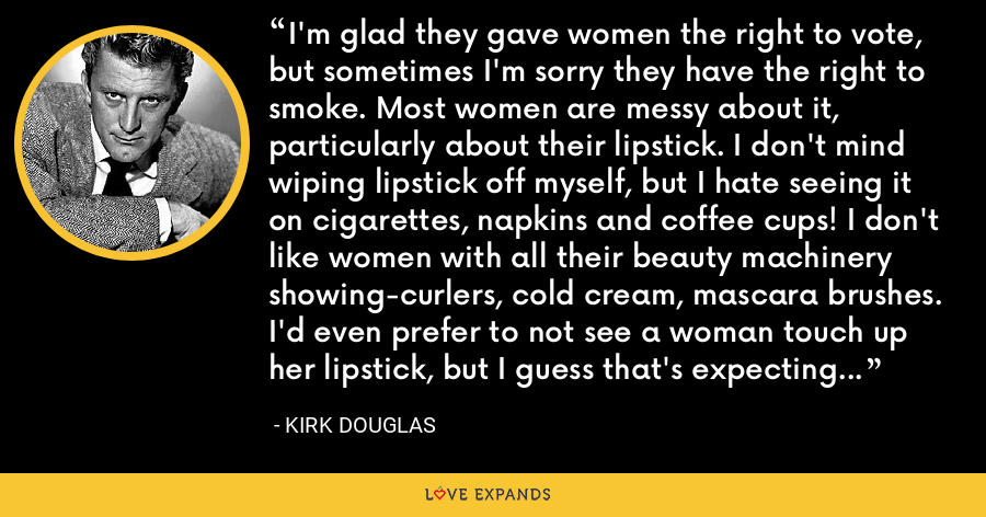 I'm glad they gave women the right to vote, but sometimes I'm sorry they have the right to smoke. Most women are messy about it, particularly about their lipstick. I don't mind wiping lipstick off myself, but I hate seeing it on cigarettes, napkins and coffee cups! I don't like women with all their beauty machinery showing-curlers, cold cream, mascara brushes. I'd even prefer to not see a woman touch up her lipstick, but I guess that's expecting too much. - Kirk Douglas