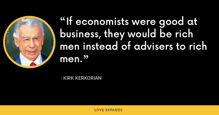 If economists were good at business, they would be rich men instead of advisers to rich men. - Kirk Kerkorian