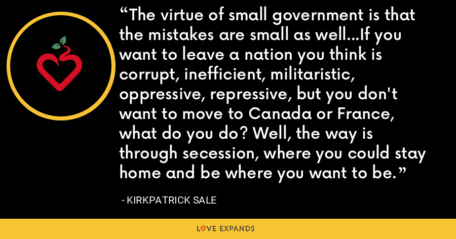 The virtue of small government is that the mistakes are small as well...If you want to leave a nation you think is corrupt, inefficient, militaristic, oppressive, repressive, but you don't want to move to Canada or France, what do you do? Well, the way is through secession, where you could stay home and be where you want to be. - Kirkpatrick Sale