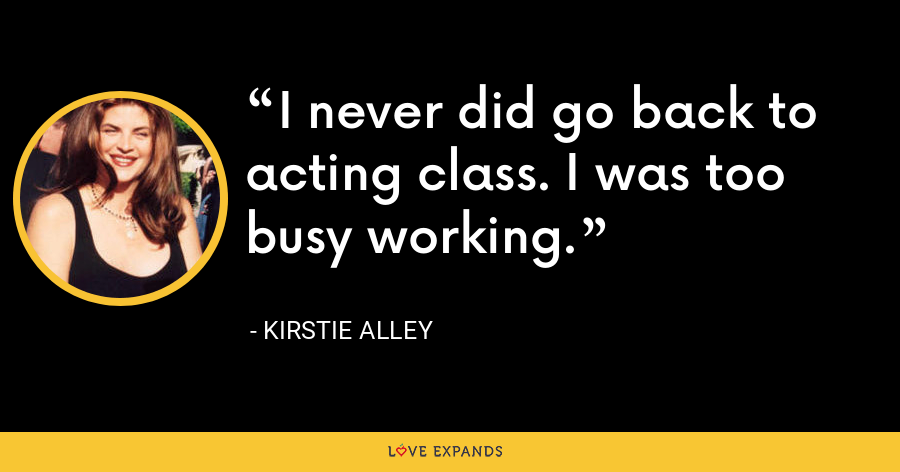 I never did go back to acting class. I was too busy working. - Kirstie Alley