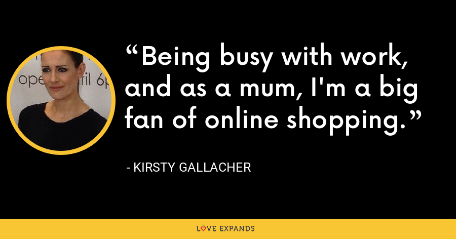 Being busy with work, and as a mum, I'm a big fan of online shopping. - Kirsty Gallacher